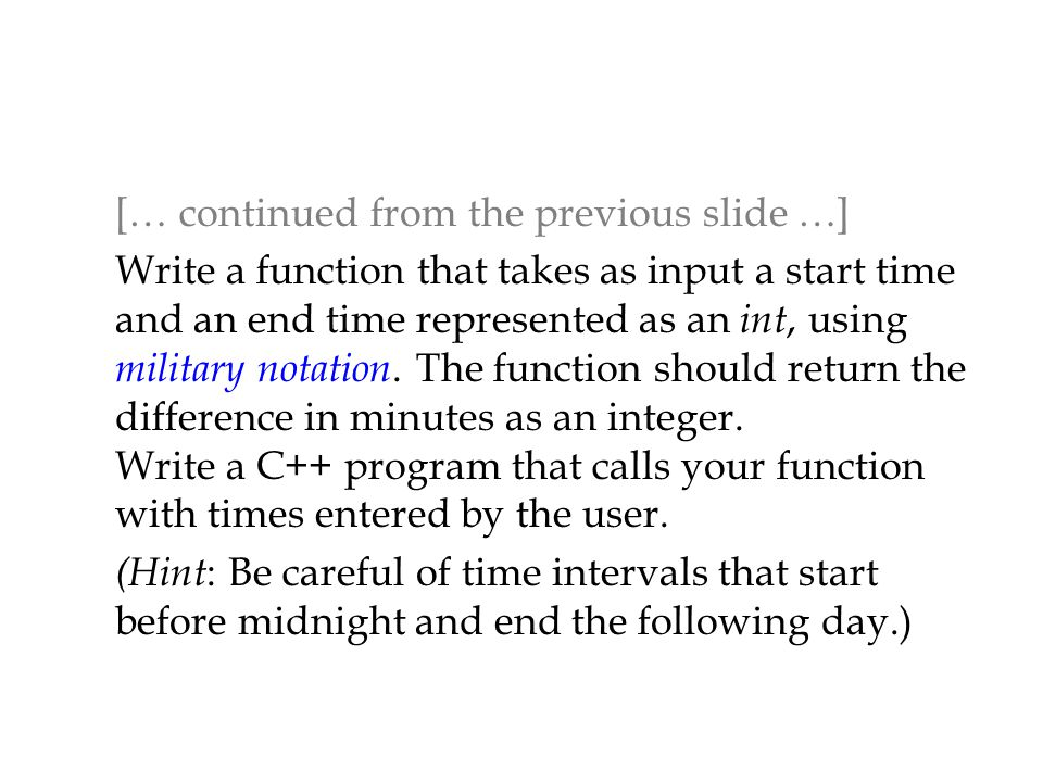 [… continued from the previous slide …] Write a function that takes as input a start time and an end time represented as an int, using military notation.
